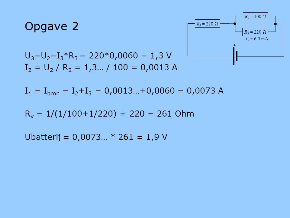 Opgave 2 U 3 =U 2 =I 3 *R 3 = 220*0,0060 = 1,3 V I 2 = U 2 / R 2 = 1,3… / 100 = 0,0013 A I 1 = I bron = I 2 +I 3 = 0,0013…+0,0060 = 0,0073 A R v = 1/(1/100+1/220) + 220 = 261 Ohm Ubatterij = 0,0073… * 261 = 1,9 V R 1 = 220  R 3 = 220  R 2 = 100  + I 3 = 6,0 mA