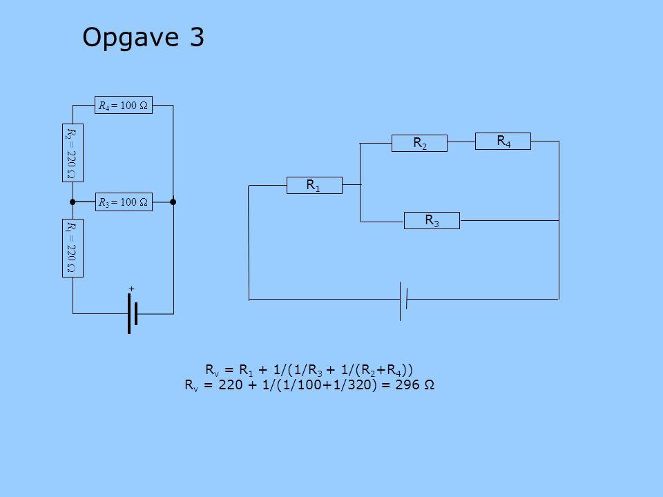 R v = R 1 + 1/(1/R 3 + 1/(R 2 +R 4 )) R v = 220 + 1/(1/100+1/320) = 296 Ω R 3 = 100  R 1 = 220  R 4 = 100  + R 2 = 220  R1R1 R2R2 R3R3 R4R4 Opgave 3