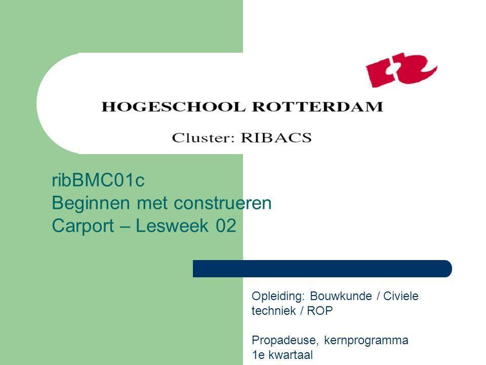 ribBMC01c Beginnen met construeren Carport – Lesweek 02 Opleiding: Bouwkunde / Civiele techniek / ROP Propadeuse, kernprogramma 1e kwartaal