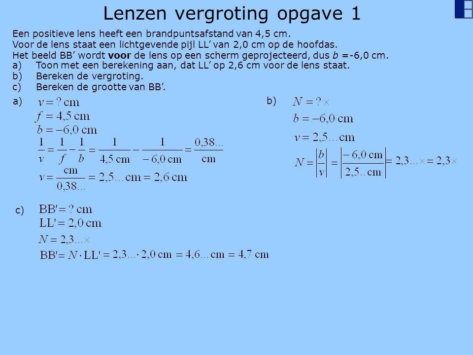Lenzen vergroting opgave 1 a)Toon met een berekening aan, dat LL' op 2,6 cm voor de lens staat. b)Bereken de vergroting. c)Bereken de grootte van BB'.
