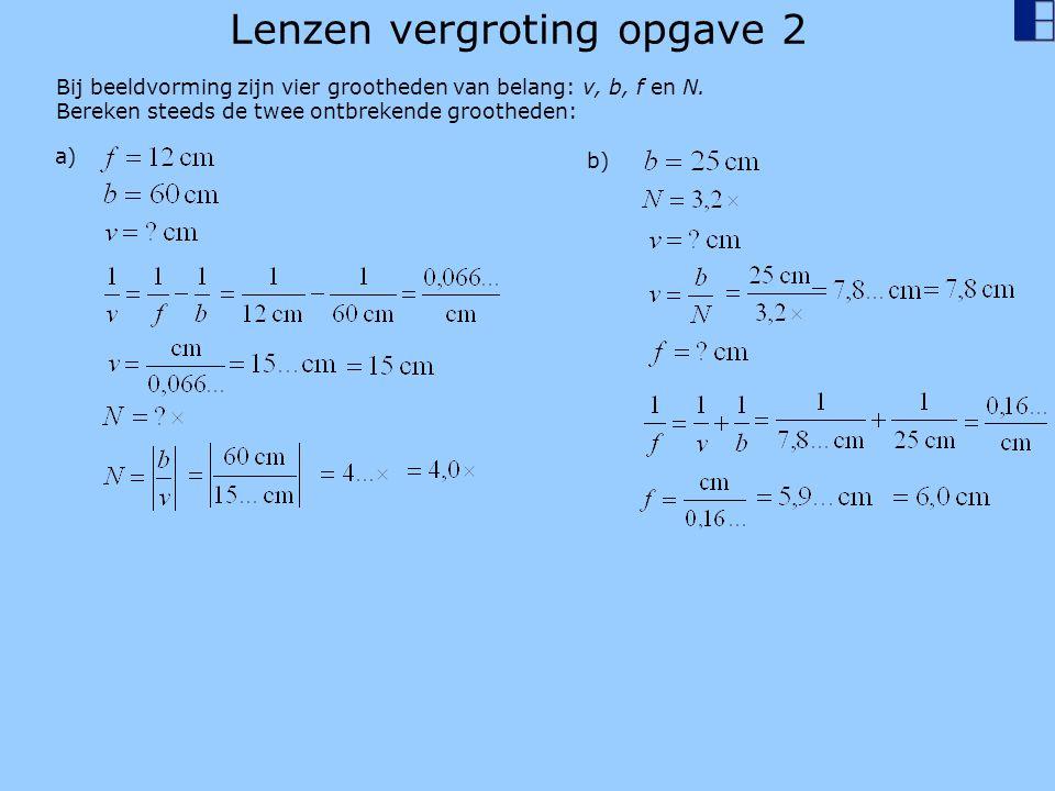 Lenzen vergroting opgave 2 Bij beeldvorming zijn vier grootheden van belang: v, b, f en N. Bereken steeds de twee ontbrekende grootheden: a) b)