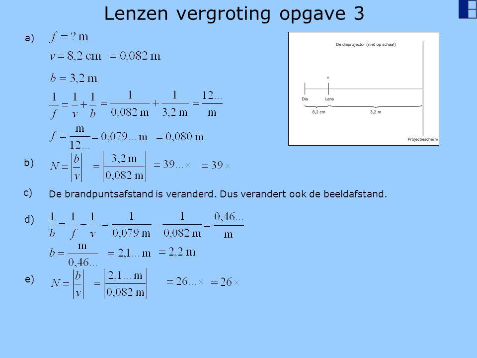 Lenzen vergroting opgave 3 a) b) c) De brandpuntsafstand is veranderd. Dus verandert ook de beeldafstand. d) e)