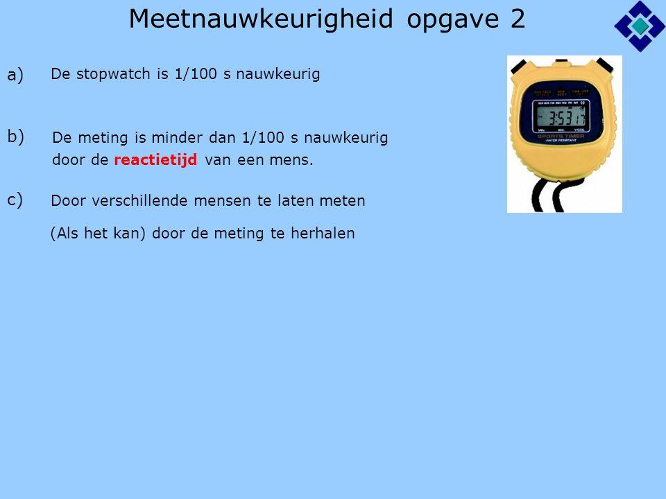 Meetnauwkeurigheid opgave 2 a) b) c) De stopwatch is 1/100 s nauwkeurig De meting is minder dan 1/100 s nauwkeurig door de reactietijd van een mens.