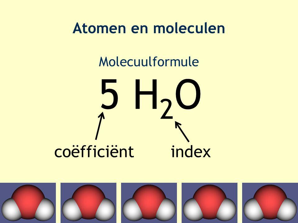 Atomen en moleculen Molecuulformule 5 H 2 O coëfficiëntindex