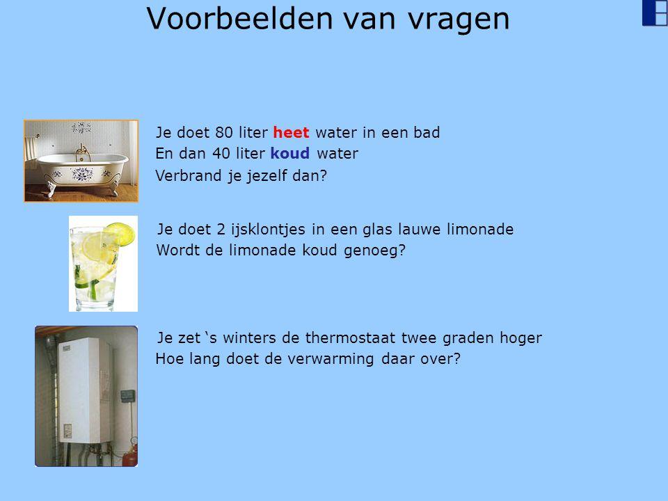 Voorbeelden van vragen Je doet 80 liter heet water in een bad En dan 40 liter koud water Verbrand je jezelf dan? Je doet 2 ijsklontjes in een glas lau