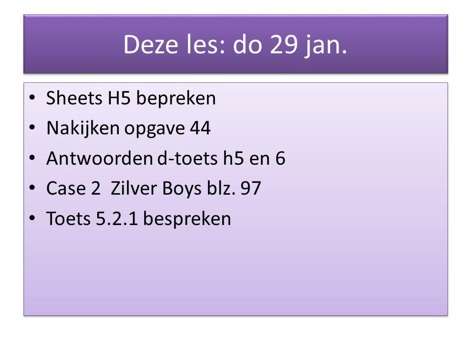 Deze les: do 29 jan. Sheets H5 bepreken Nakijken opgave 44 Antwoorden d-toets h5 en 6 Case 2 Zilver Boys blz. 97 Toets 5.2.1 bespreken Sheets H5 bepre