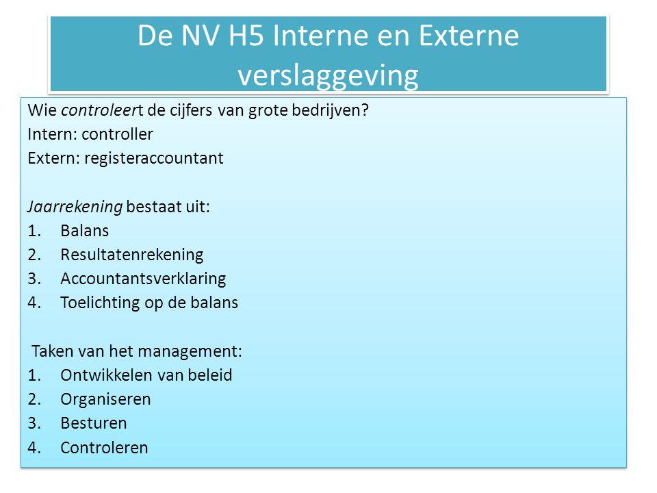 De NV H5 Interne en Externe verslaggeving Wie controleert de cijfers van grote bedrijven? Intern: controller Extern: registeraccountant Jaarrekening b