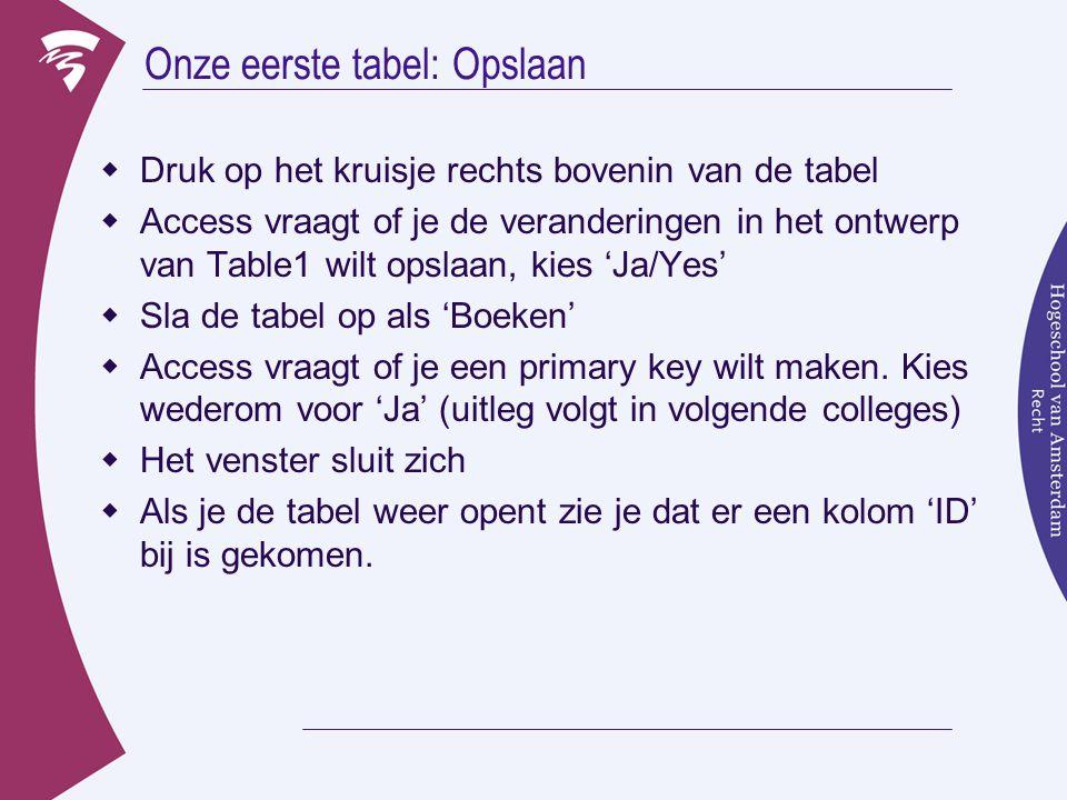 Onze eerste tabel: Opslaan  Druk op het kruisje rechts bovenin van de tabel  Access vraagt of je de veranderingen in het ontwerp van Table1 wilt opslaan, kies 'Ja/Yes'  Sla de tabel op als 'Boeken'  Access vraagt of je een primary key wilt maken.