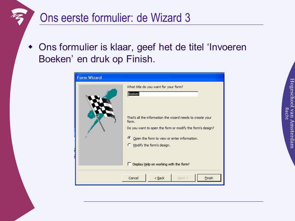 Ons eerste formulier: de Wizard 3  Ons formulier is klaar, geef het de titel 'Invoeren Boeken' en druk op Finish.
