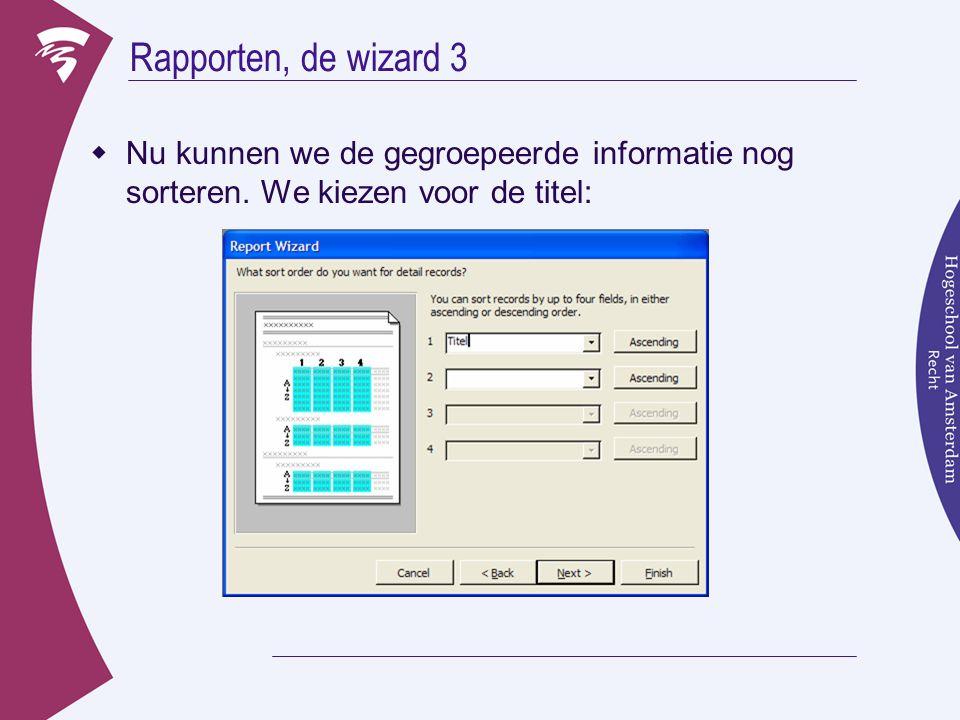 Rapporten, de wizard 3  Nu kunnen we de gegroepeerde informatie nog sorteren.
