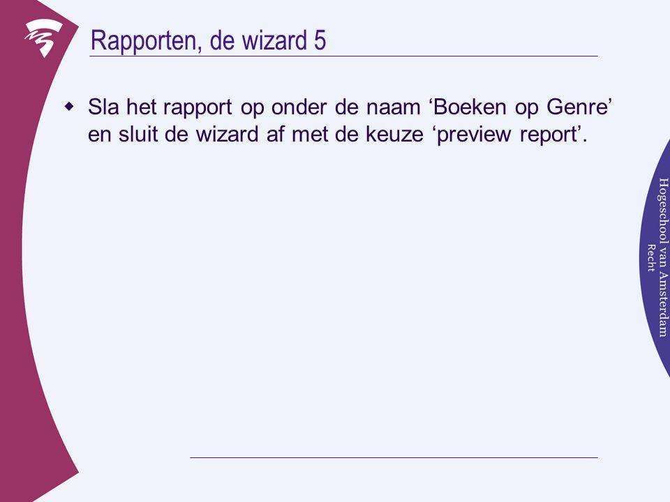 Rapporten, de wizard 5  Sla het rapport op onder de naam 'Boeken op Genre' en sluit de wizard af met de keuze 'preview report'.