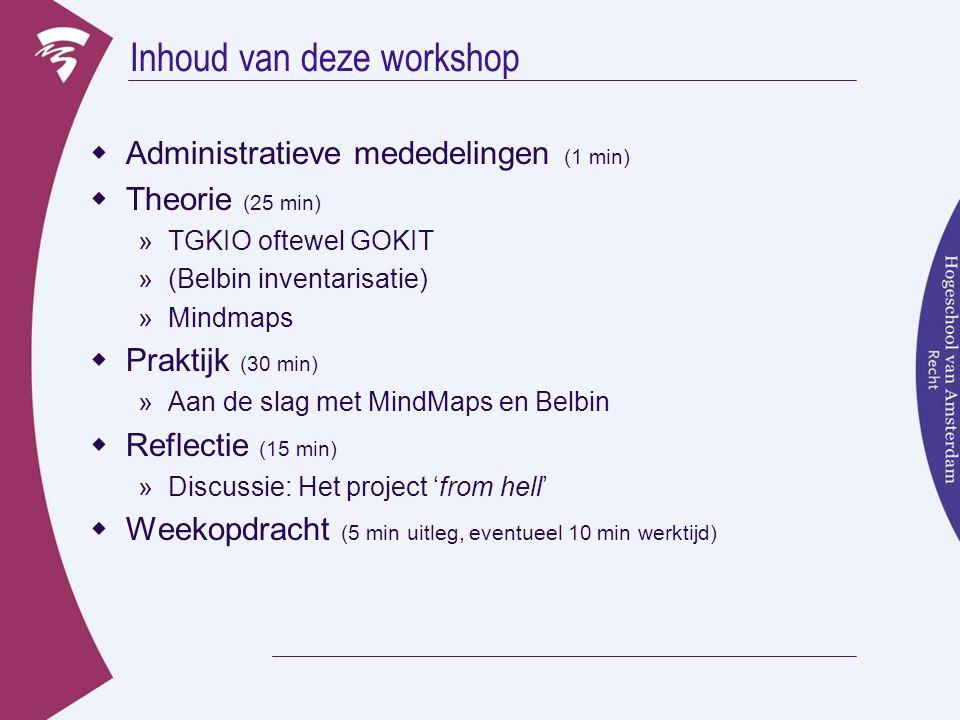 Inhoud van deze workshop  Administratieve mededelingen (1 min)  Theorie (25 min) »TGKIO oftewel GOKIT »(Belbin inventarisatie) »Mindmaps  Praktijk