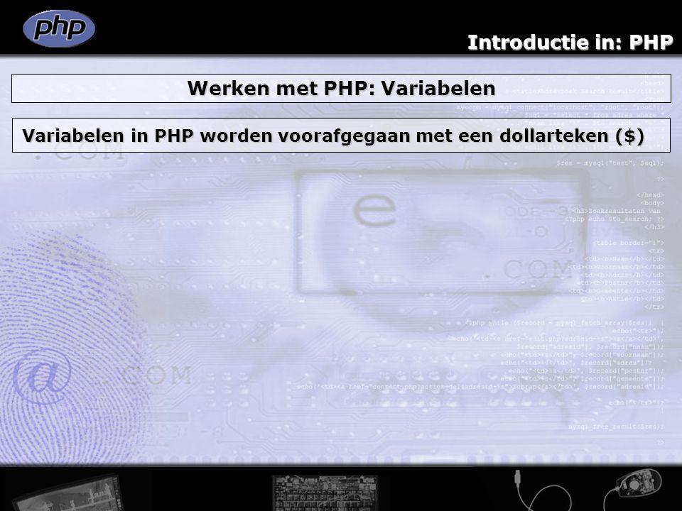 Introductie in: PHP Werken met PHP: Variabelen Variabelen in PHP worden voorafgegaan met een dollarteken ($)