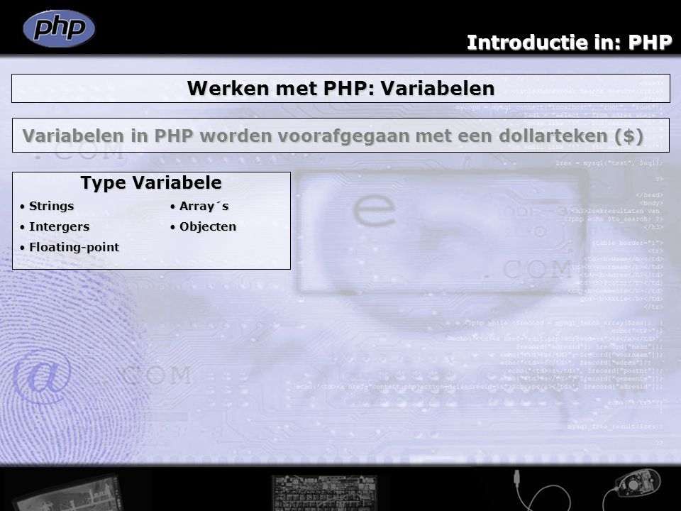 Introductie in: PHP Werken met PHP: Variabelen Variabelen in PHP worden voorafgegaan met een dollarteken ($) Type Variabele Strings Strings Intergers Intergers Floating-point Floating-point Array´s Array´s Objecten Objecten