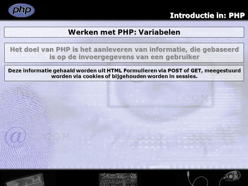 Introductie in: PHP Werken met PHP: Variabelen Het doel van PHP is het aanleveren van informatie, die gebaseerd is op de invoergegevens van een gebrui