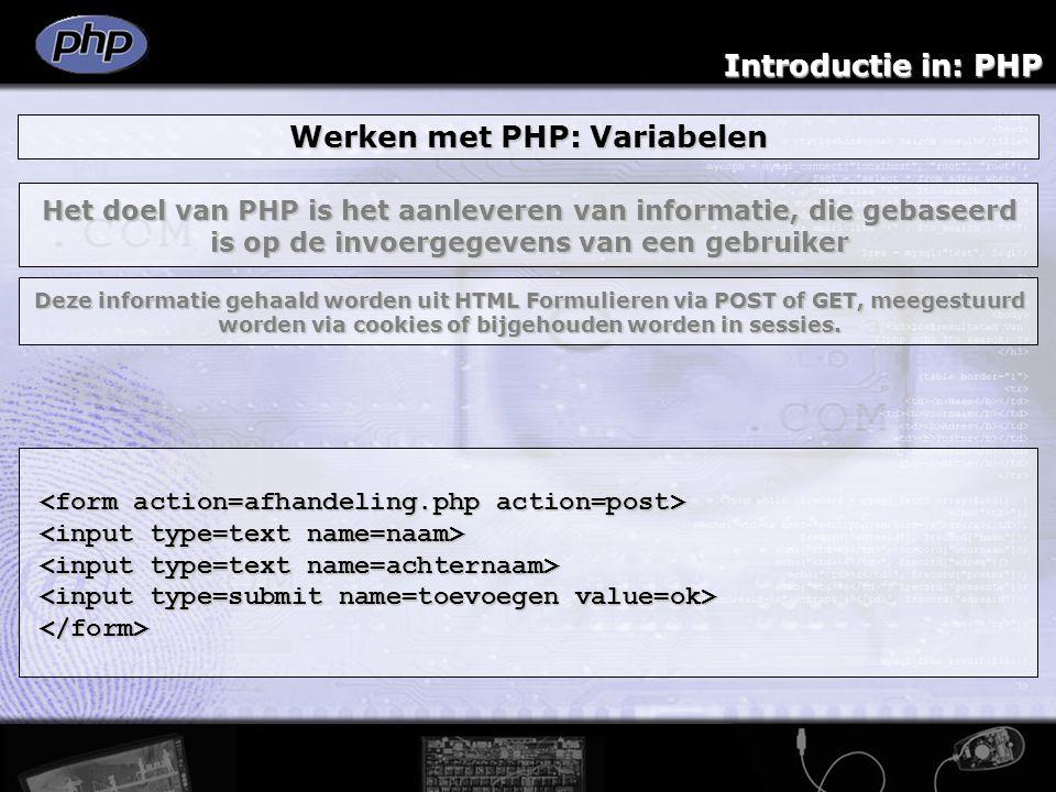 Introductie in: PHP Werken met PHP: Variabelen </form> Het doel van PHP is het aanleveren van informatie, die gebaseerd is op de invoergegevens van ee
