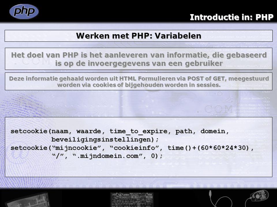 Introductie in: PHP Werken met PHP: Variabelen setcookie(naam, waarde, time_to_expire, path, domein, beveiligingsinstellingen); beveiligingsinstellingen); setcookie( mijncookie , cookieinfo , time()+(60*60*24*30), / , .mijndomein.com , 0); / , .mijndomein.com , 0); Het doel van PHP is het aanleveren van informatie, die gebaseerd is op de invoergegevens van een gebruiker Deze informatie gehaald worden uit HTML Formulieren via POST of GET, meegestuurd worden via cookies of bijgehouden worden in sessies.