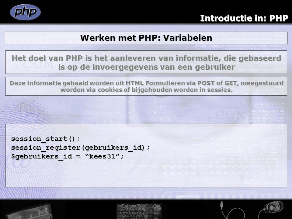 Introductie in: PHP Werken met PHP: Variabelen session_start();session_register(gebruikers_id); $gebruikers_id = kees31 ; Het doel van PHP is het aanleveren van informatie, die gebaseerd is op de invoergegevens van een gebruiker Deze informatie gehaald worden uit HTML Formulieren via POST of GET, meegestuurd worden via cookies of bijgehouden worden in sessies.