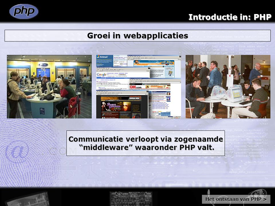 Introductie in: PHP Groei in webapplicaties Communicatie verloopt via zogenaamde middleware waaronder PHP valt.