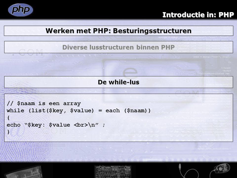 Introductie in: PHP Werken met PHP: Besturingsstructuren Diverse lusstructuren binnen PHP // $naam is een array while (list($key, $value) = each ($naa