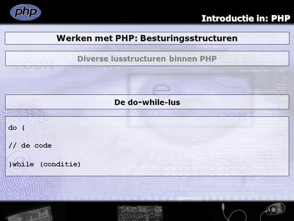 Introductie in: PHP Werken met PHP: Besturingsstructuren Diverse lusstructuren binnen PHP do { // de code }while (conditie) De do - while-lus
