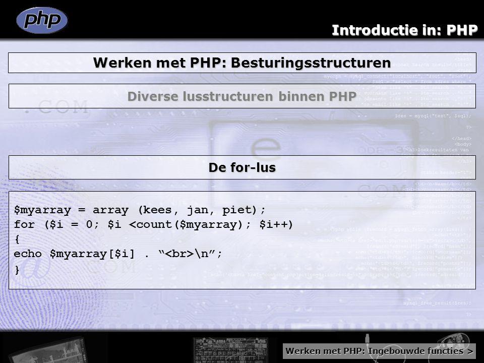 Introductie in: PHP Werken met PHP: Besturingsstructuren Diverse lusstructuren binnen PHP $myarray = array (kees, jan, piet); for ($i = 0; $i <count($