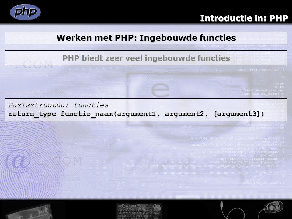 Introductie in: PHP Werken met PHP: Ingebouwde functies PHP biedt zeer veel ingebouwde functies Basisstructuur functies return_type functie_naam(argum