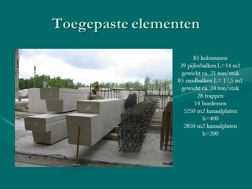 Toegepaste elementen 83 kolommen 39 pijlerbalken L=14 m1 gewicht ca. 21 ton/stuk 83 randbalken L= 17,5 m1 gewicht ca. 24 ton/stuk 28 trappen 14 bordes