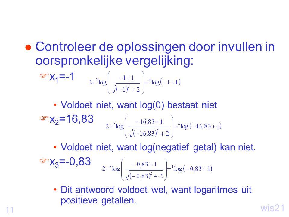 11 wis21 Controleer de oplossingen door invullen in oorspronkelijke vergelijking:  x 1 =-1 Voldoet niet, want log(0) bestaat niet  x 2 =16,83 Voldoet niet, want log(negatief getal) kan niet.