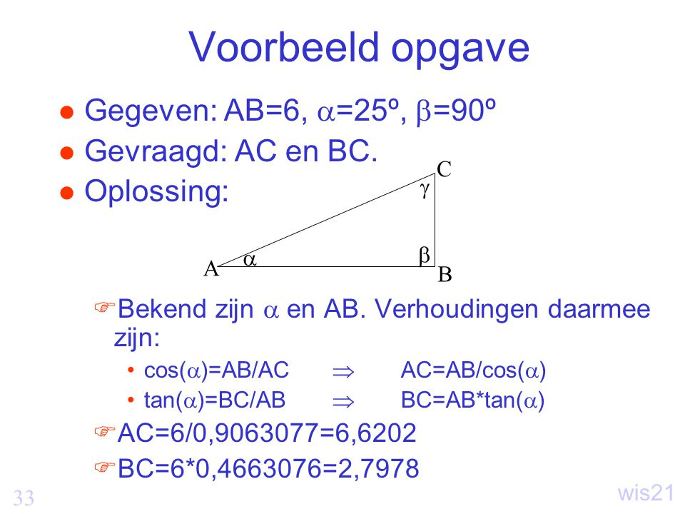 33 wis21 Voorbeeld opgave Gegeven: AB=6,  =25º,  =90º Gevraagd: AC en BC.
