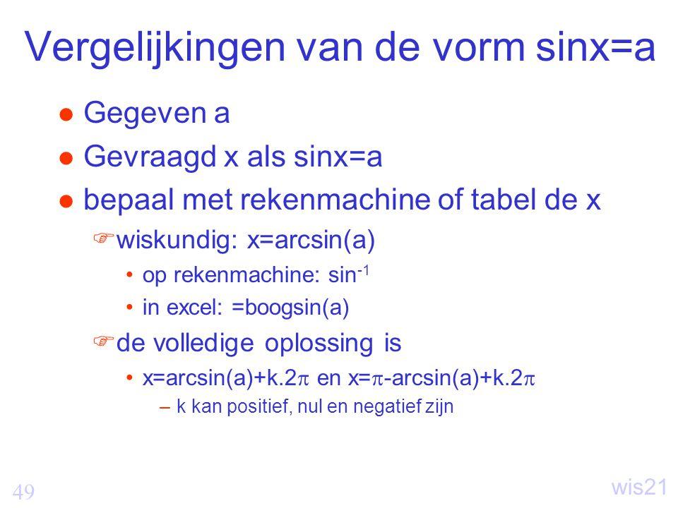 49 wis21 Vergelijkingen van de vorm sinx=a Gegeven a Gevraagd x als sinx=a bepaal met rekenmachine of tabel de x  wiskundig: x=arcsin(a) op rekenmachine: sin -1 in excel: =boogsin(a)  de volledige oplossing is x=arcsin(a)+k.2  en x=  -arcsin(a)+k.2  –k kan positief, nul en negatief zijn