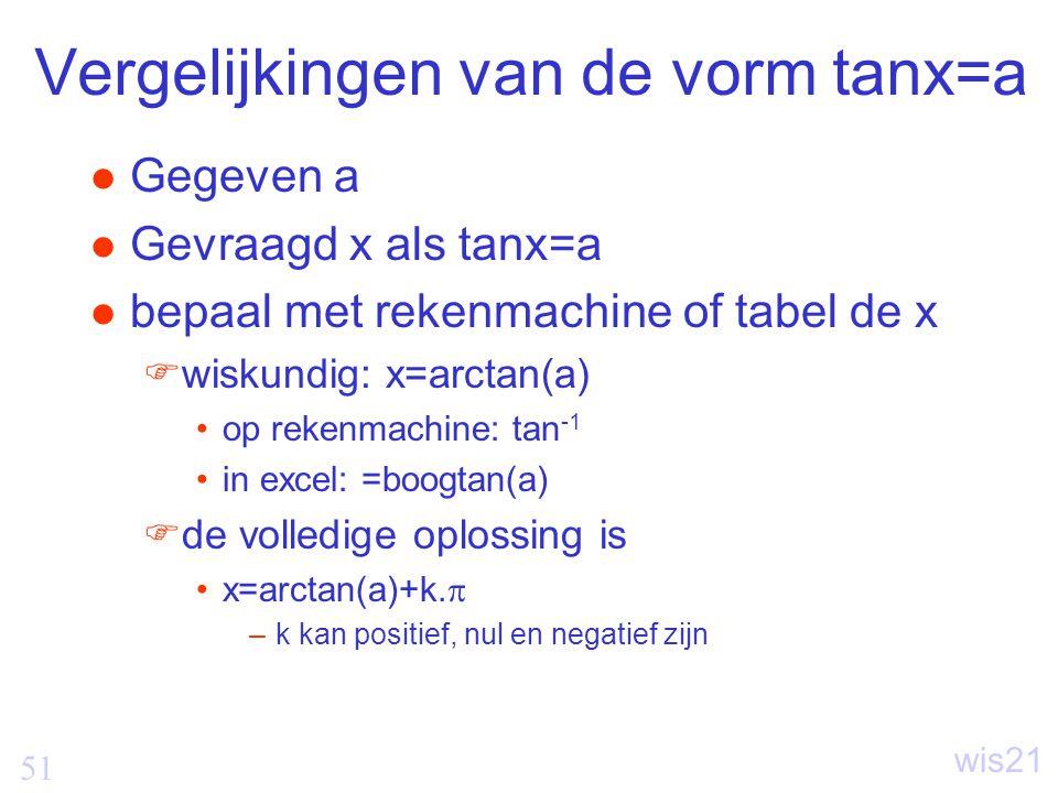 51 wis21 Vergelijkingen van de vorm tanx=a Gegeven a Gevraagd x als tanx=a bepaal met rekenmachine of tabel de x  wiskundig: x=arctan(a) op rekenmachine: tan -1 in excel: =boogtan(a)  de volledige oplossing is x=arctan(a)+k.