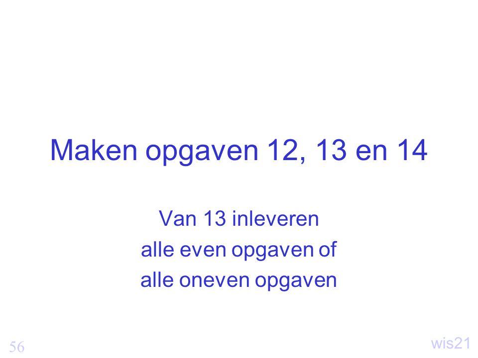 56 wis21 Maken opgaven 12, 13 en 14 Van 13 inleveren alle even opgaven of alle oneven opgaven