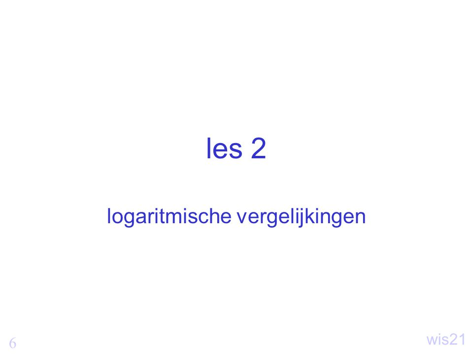 7 wis21 Logaritmische vergelijkingen Vergelijkingen waarin de logaritme van een onbekende voorkomt.