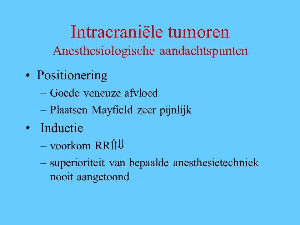 Intracraniële tumoren Anesthesiologische aandachtspunten Positionering –Goede veneuze afvloed –Plaatsen Mayfield zeer pijnlijk Inductie –voorkom RR  –superioriteit van bepaalde anesthesietechniek nooit aangetoond