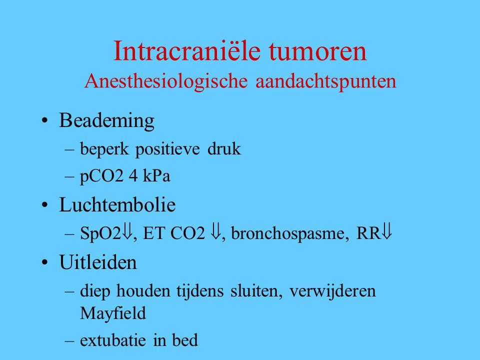 Intracraniële tumoren Anesthesiologische aandachtspunten Beademing –beperk positieve druk –pCO2 4 kPa Luchtembolie –SpO2 , ET CO2 , bronchospasme, RR  Uitleiden –diep houden tijdens sluiten, verwijderen Mayfield –extubatie in bed