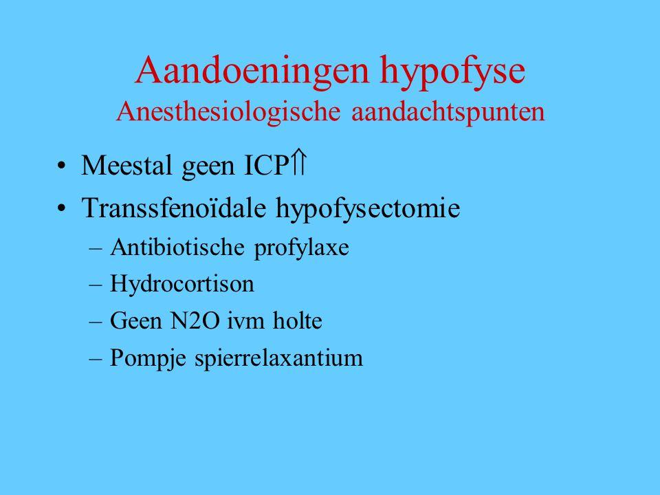Aandoeningen hypofyse Anesthesiologische aandachtspunten Meestal geen ICP  Transsfenoïdale hypofysectomie –Antibiotische profylaxe –Hydrocortison –Geen N2O ivm holte –Pompje spierrelaxantium