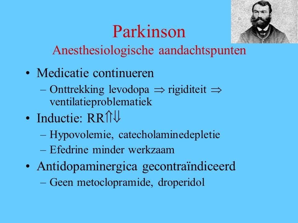 Parkinson Anesthesiologische aandachtspunten Medicatie continueren –Onttrekking levodopa  rigiditeit  ventilatieproblematiek Inductie: RR  –Hypovolemie, catecholaminedepletie –Efedrine minder werkzaam Antidopaminergica gecontraïndiceerd –Geen metoclopramide, droperidol