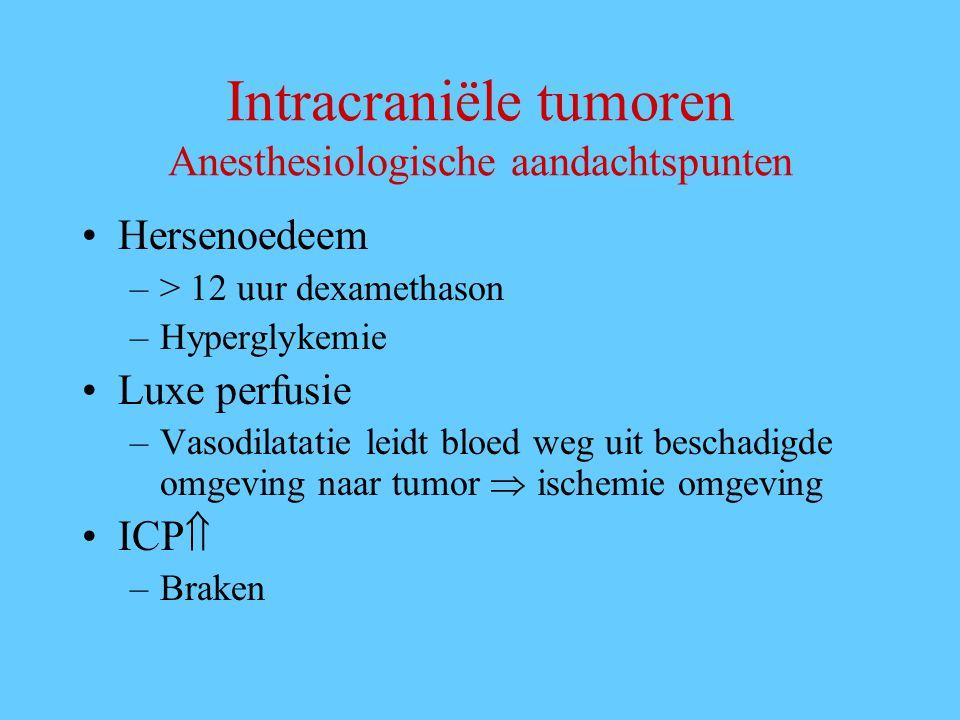 Intracraniële tumoren Anesthesiologische aandachtspunten Hersenoedeem –> 12 uur dexamethason –Hyperglykemie Luxe perfusie –Vasodilatatie leidt bloed weg uit beschadigde omgeving naar tumor  ischemie omgeving ICP  –Braken