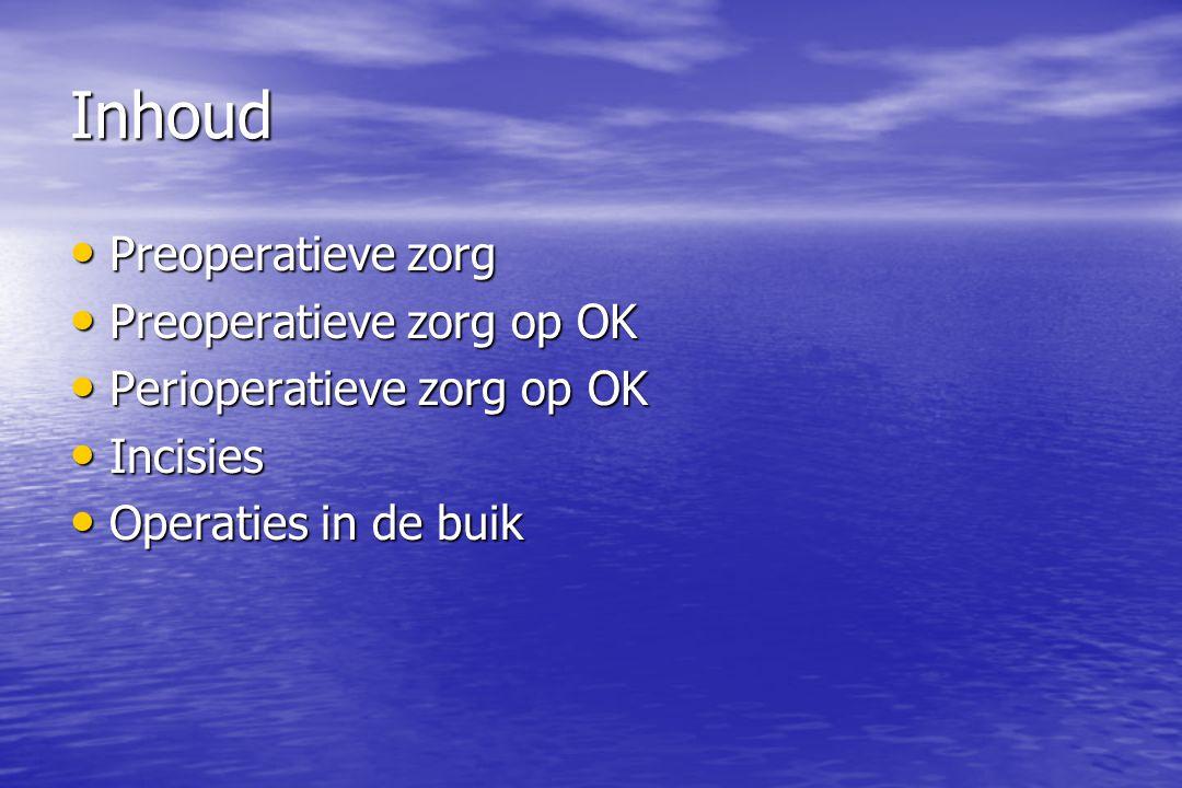 Inhoud Preoperatieve zorg Preoperatieve zorg Preoperatieve zorg op OK Preoperatieve zorg op OK Perioperatieve zorg op OK Perioperatieve zorg op OK Incisies Incisies Operaties in de buik Operaties in de buik