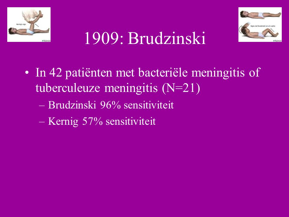 1909: Brudzinski In 42 patiënten met bacteriële meningitis of tuberculeuze meningitis (N=21) –Brudzinski 96% sensitiviteit –Kernig 57% sensitiviteit