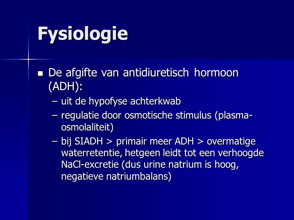 Fysiologie De afgifte van antidiuretisch hormoon (ADH): De afgifte van antidiuretisch hormoon (ADH): –uit de hypofyse achterkwab –regulatie door osmotische stimulus (plasma- osmolaliteit) –bij SIADH > primair meer ADH > overmatige waterretentie, hetgeen leidt tot een verhoogde NaCl-excretie (dus urine natrium is hoog, negatieve natriumbalans)