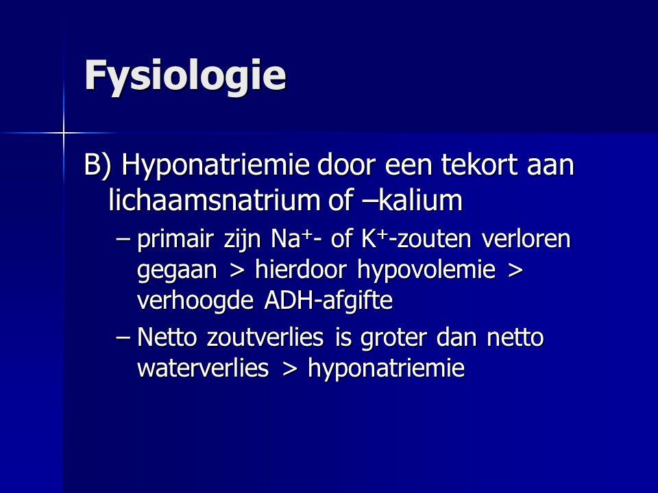 Fysiologie B) Hyponatriemie door een tekort aan lichaamsnatrium of –kalium –primair zijn Na + - of K + -zouten verloren gegaan > hierdoor hypovolemie > verhoogde ADH-afgifte –Netto zoutverlies is groter dan netto waterverlies > hyponatriemie