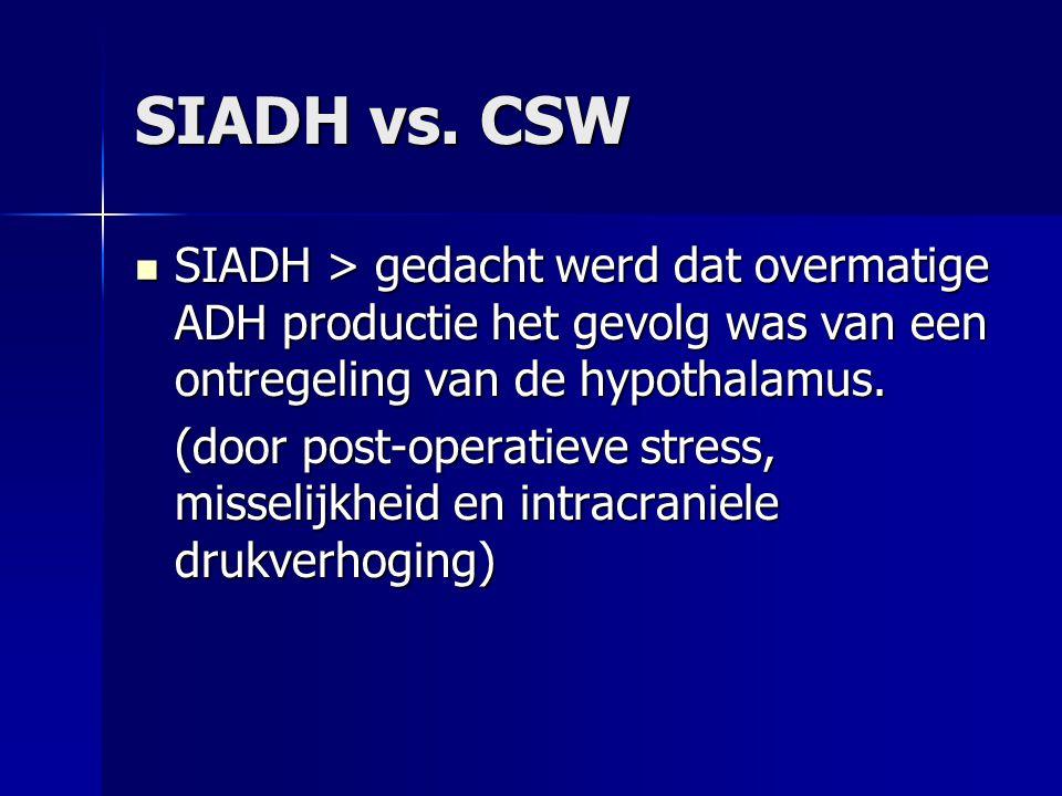 SIADH vs. CSW SIADH > gedacht werd dat overmatige ADH productie het gevolg was van een ontregeling van de hypothalamus. SIADH > gedacht werd dat overm