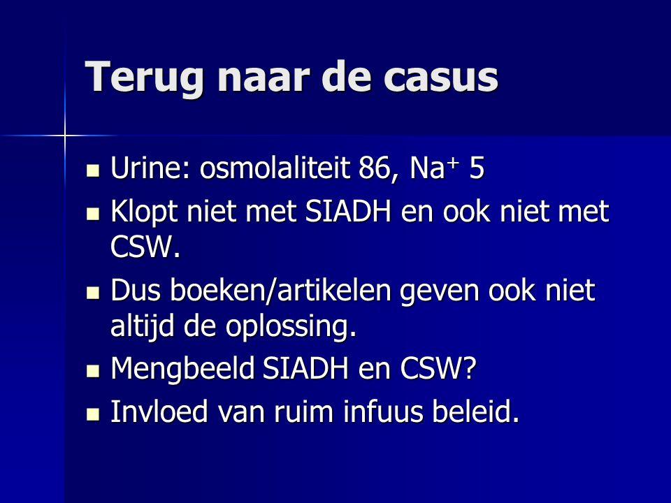 Terug naar de casus Urine: osmolaliteit 86, Na + 5 Urine: osmolaliteit 86, Na + 5 Klopt niet met SIADH en ook niet met CSW. Klopt niet met SIADH en oo