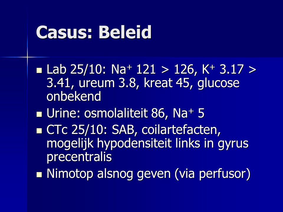Casus: Beleid Lab 25/10: Na + 121 > 126, K + 3.17 > 3.41, ureum 3.8, kreat 45, glucose onbekend Lab 25/10: Na + 121 > 126, K + 3.17 > 3.41, ureum 3.8,