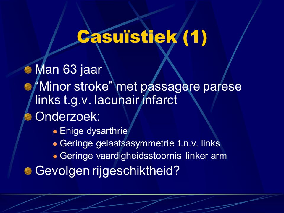 "Man 63 jaar ""Minor stroke"" met passagere parese links t.g.v. lacunair infarct Onderzoek: Enige dysarthrie Geringe gelaatsasymmetrie t.n.v. links Gerin"