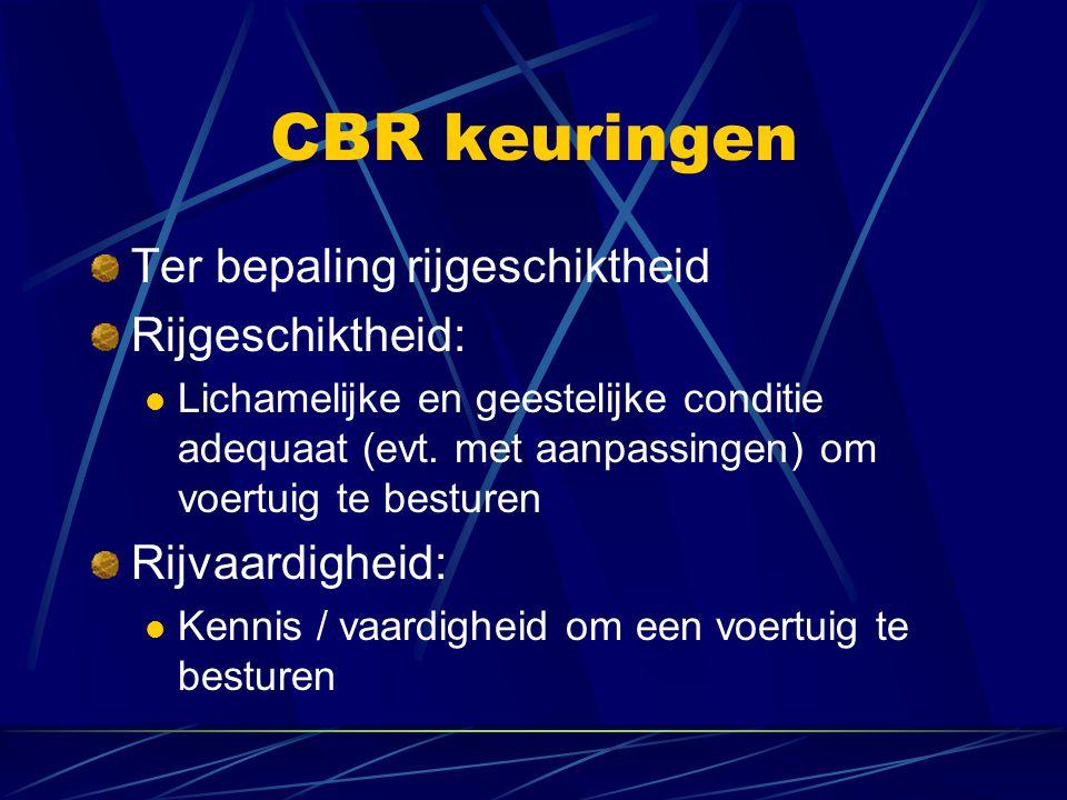 CBR keuringen Ter bepaling rijgeschiktheid Rijgeschiktheid: Lichamelijke en geestelijke conditie adequaat (evt. met aanpassingen) om voertuig te bestu