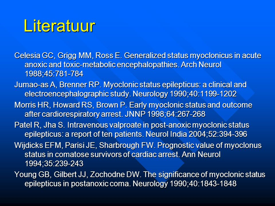Literatuur Celesia GC, Grigg MM, Ross E. Generalized status myoclonicus in acute anoxic and toxic-metabolic encephalopathies. Arch Neurol 1988;45:781-