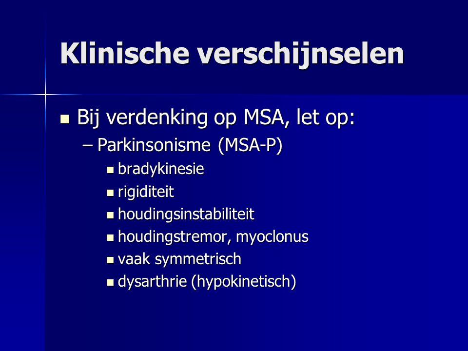 Klinische verschijnselen Bij verdenking op MSA, let op: Bij verdenking op MSA, let op: –Parkinsonisme (MSA-P) bradykinesie bradykinesie rigiditeit rig